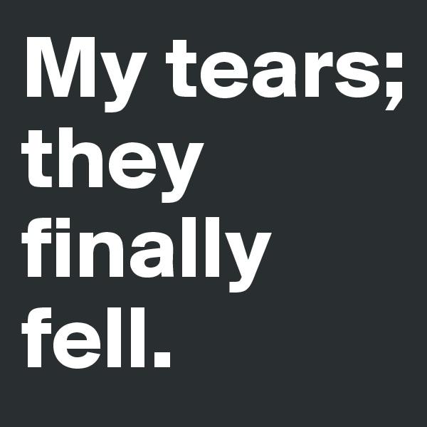 My tears; they finally fell.