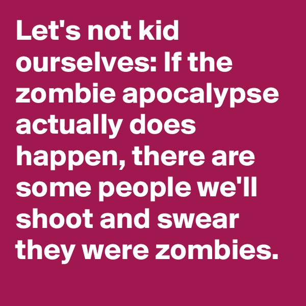 Let's not kid ourselves: If the zombie apocalypse actually does happen, there are some people we'll  shoot and swear they were zombies.