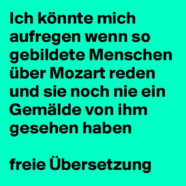 Ich könnte mich aufregen wenn so gebildete Menschen über Mozart reden und sie noch nie ein Gemälde von ihm gesehen haben  freie Übersetzung