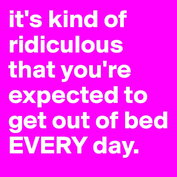 it's kind of ridiculous that you're expected to get out of bed EVERY day.