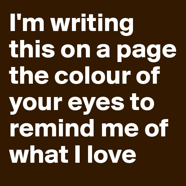 I'm writing this on a page the colour of your eyes to remind me of what I love
