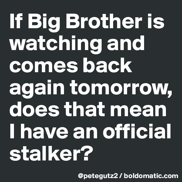 If Big Brother is watching and comes back again tomorrow, does that mean I have an official stalker?