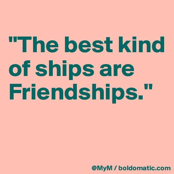 """""""The best kind of ships are Friendships."""""""