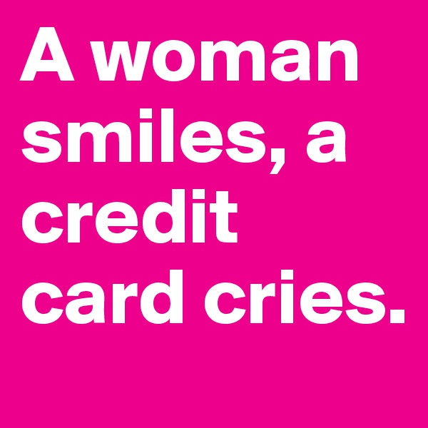 A woman smiles, a credit card cries.