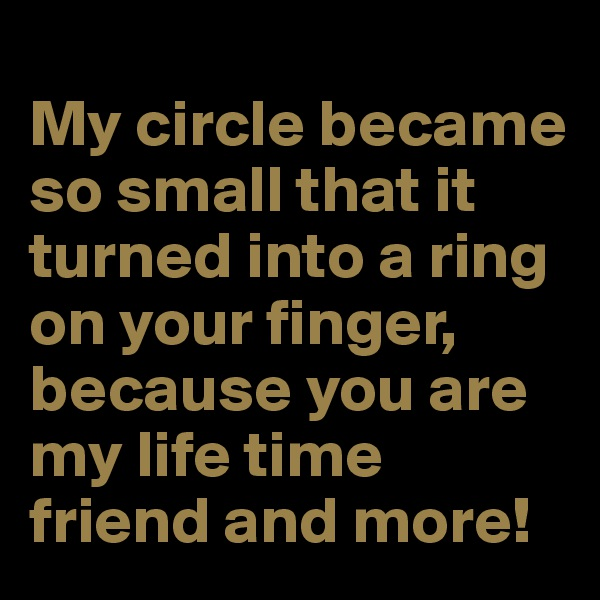 My circle became so small that it turned into a ring on your finger, because you are my life time friend and more!