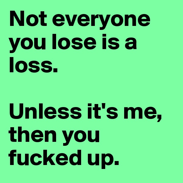 Not everyone you lose is a loss.  Unless it's me, then you fucked up.