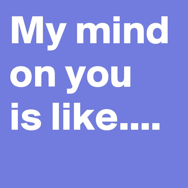 My mind on you is like....