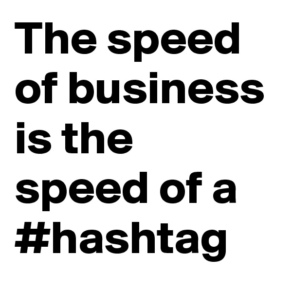 The speed of business is the speed of a #hashtag