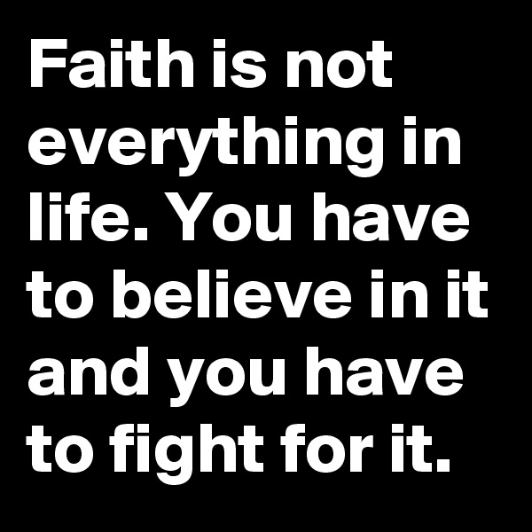 Faith is not everything in life. You have to believe in it and you have to fight for it.