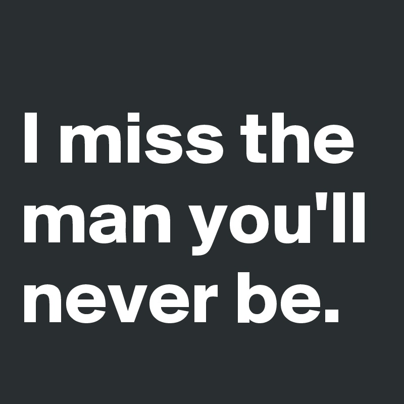 I miss the man you'll never be.