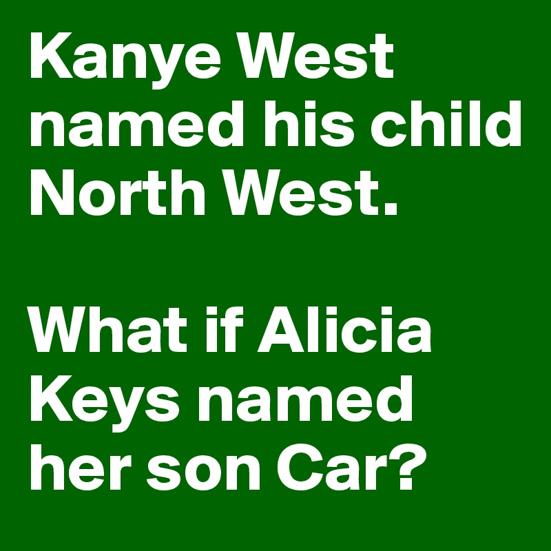Kanye West named his child North West.   What if Alicia Keys named her son Car?