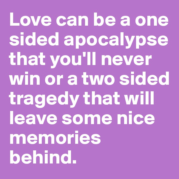 Love can be a one sided apocalypse that you'll never win or a two sided tragedy that will leave some nice memories behind.