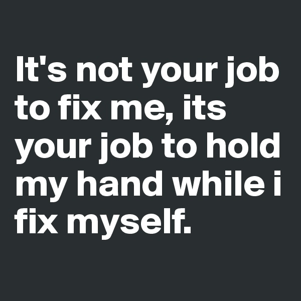 It's not your job to fix me, its your job to hold my hand while i fix myself.