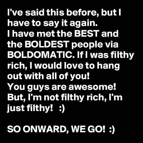 I've said this before, but I have to say it again.  I have met the BEST and the BOLDEST people via BOLDOMATIC. If I was filthy rich, I would love to hang out with all of you!  You guys are awesome!  But, I'm not filthy rich, I'm just filthy!   :)  SO ONWARD, WE GO!  :)