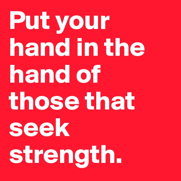 Put your hand in the hand of those that seek strength.