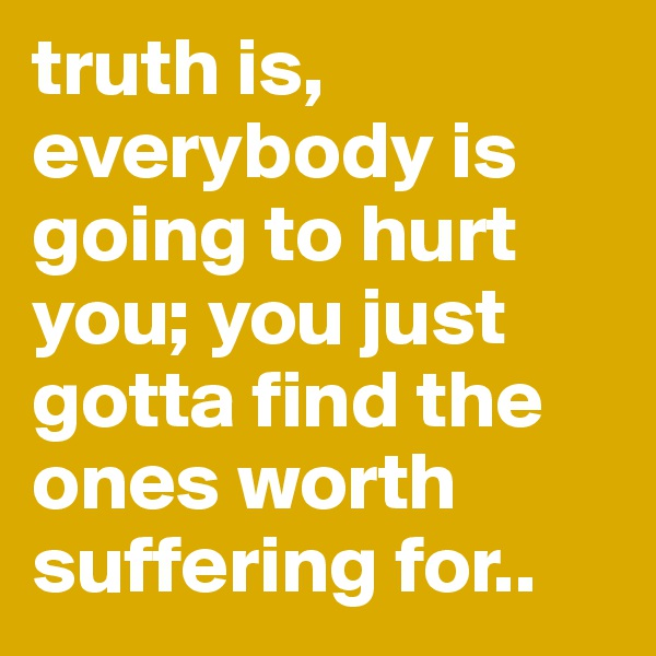 truth is, everybody is going to hurt you; you just gotta find the ones worth suffering for..