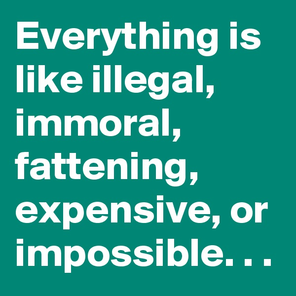 Everything is like illegal, immoral, fattening, expensive, or impossible. . .