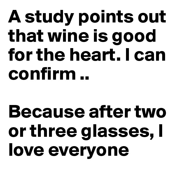 A study points out that wine is good for the heart. I can confirm ..   Because after two or three glasses, I love everyone