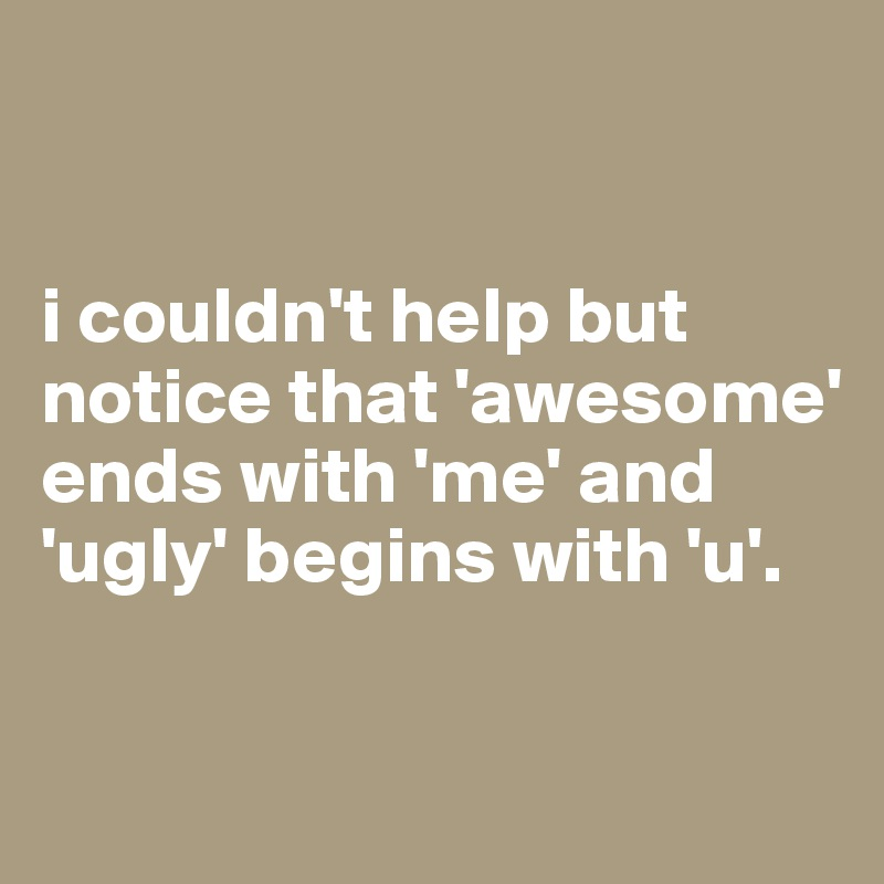 i couldn't help but notice that 'awesome' ends with 'me' and 'ugly' begins with 'u'.