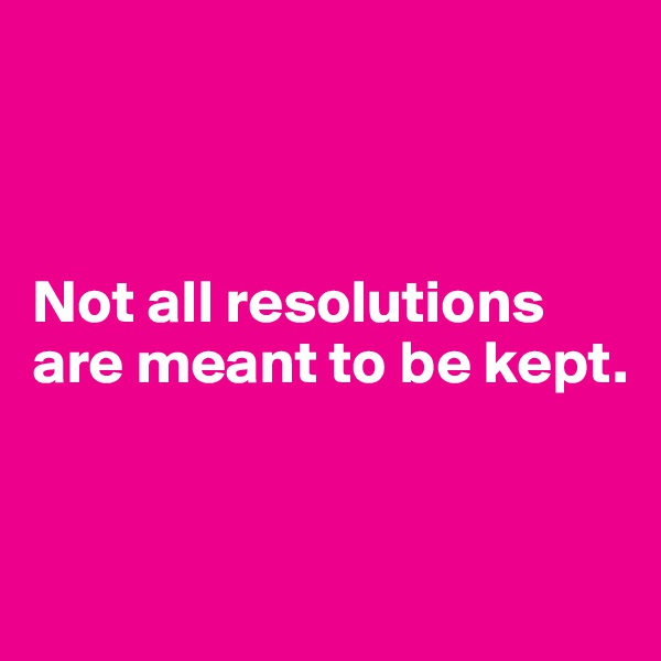 Not all resolutions are meant to be kept.