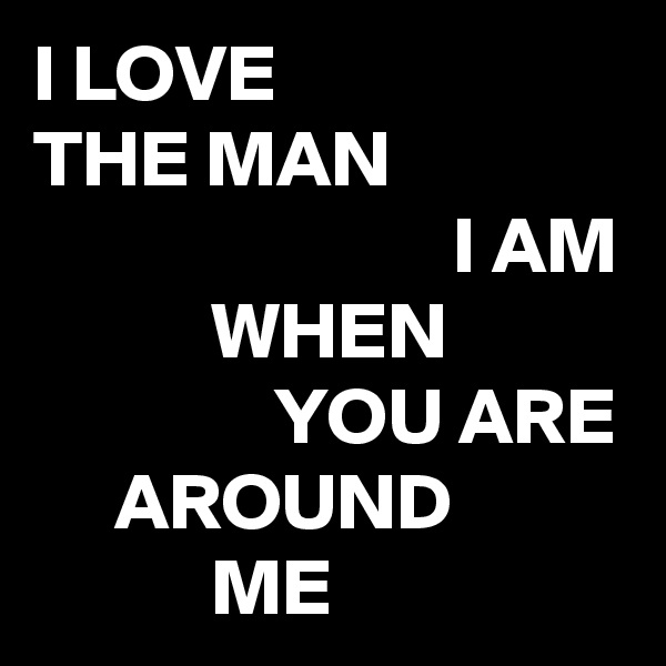 I LOVE THE MAN                           I AM            WHEN                YOU ARE      AROUND            ME