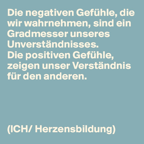 Die negativen Gefühle, die wir wahrnehmen, sind ein Gradmesser unseres Unverständnisses. Die positiven Gefühle, zeigen unser Verständnis für den anderen.     (ICH/ Herzensbildung)