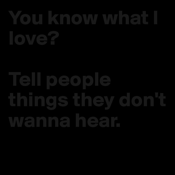 You know what I love?   Tell people things they don't wanna hear.