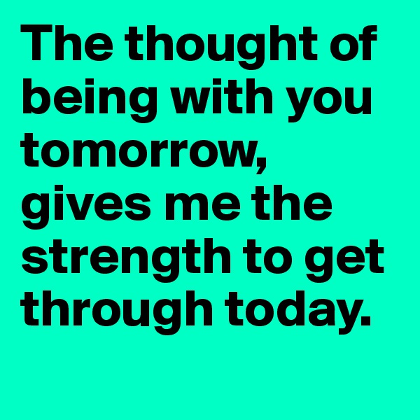 The thought of being with you tomorrow, gives me the strength to get through today.