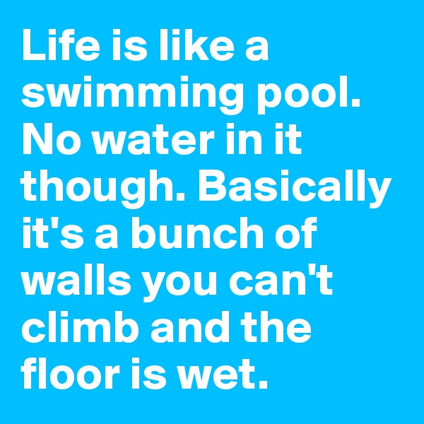 Life is like a swimming pool. No water in it though. Basically it's a bunch of walls you can't climb and the floor is wet.