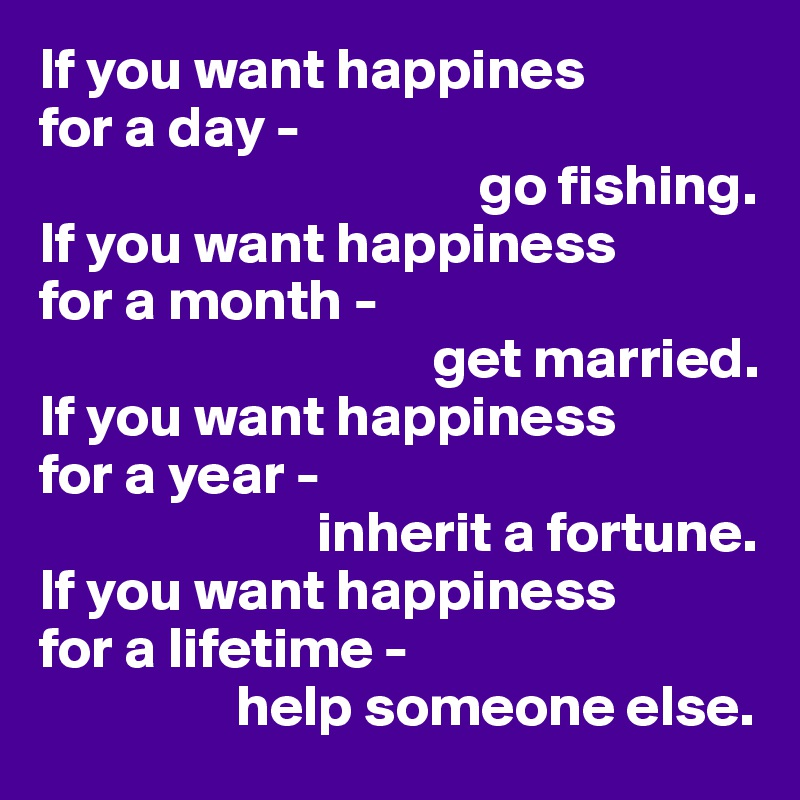 If you want happines for a day -                                       go fishing. If you want happiness  for a month -                                   get married.  If you want happiness  for a year -                         inherit a fortune.  If you want happiness for a lifetime -                  help someone else.