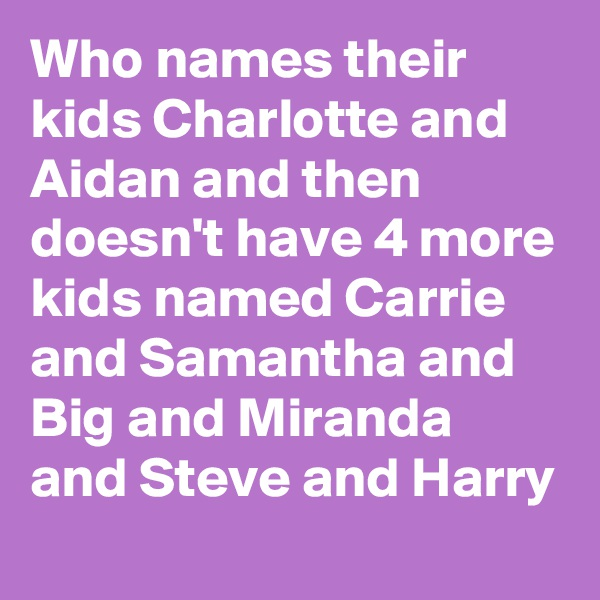 Who names their kids Charlotte and Aidan and then doesn't have 4 more kids named Carrie and Samantha and Big and Miranda and Steve and Harry