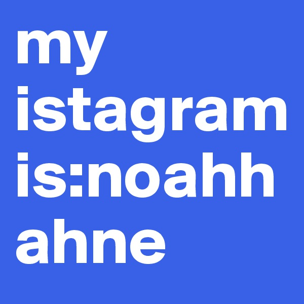 my istagram is:noahhahne