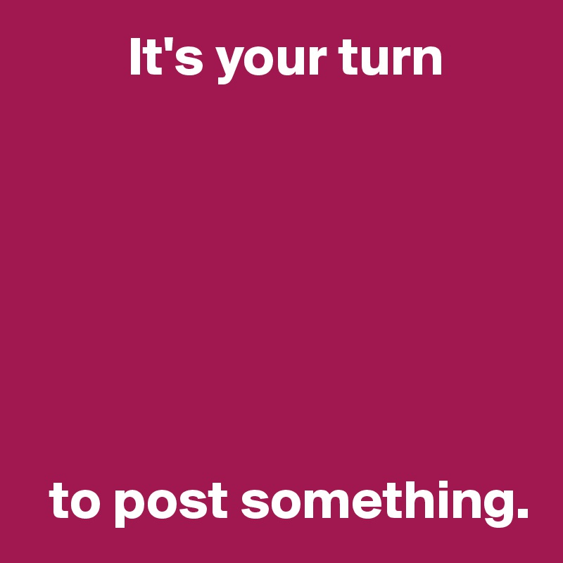 It's your turn          to post something.