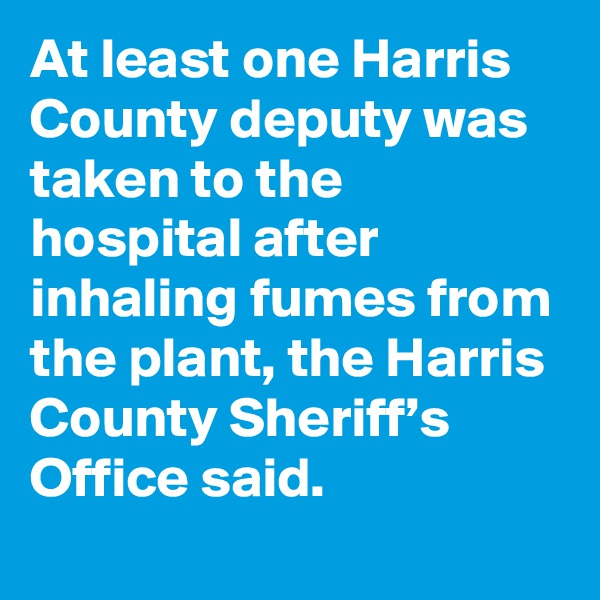 At least one Harris County deputy was taken to the hospital after inhaling fumes from the plant, the Harris County Sheriff's Office said.