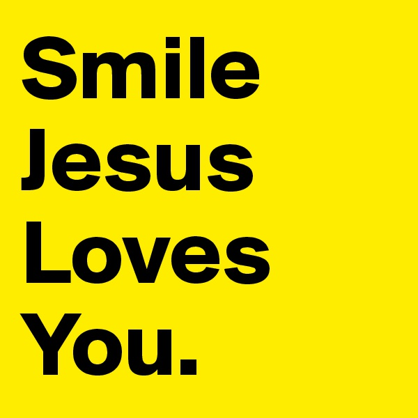 Smile Jesus Loves You.