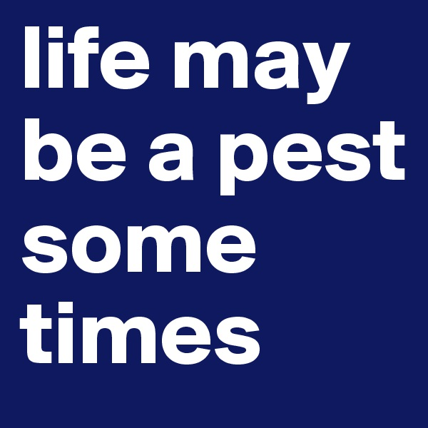 life may be a pest some times