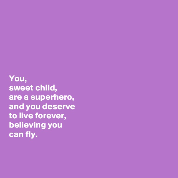 You,  sweet child,  are a superhero,  and you deserve  to live forever,  believing you  can fly.