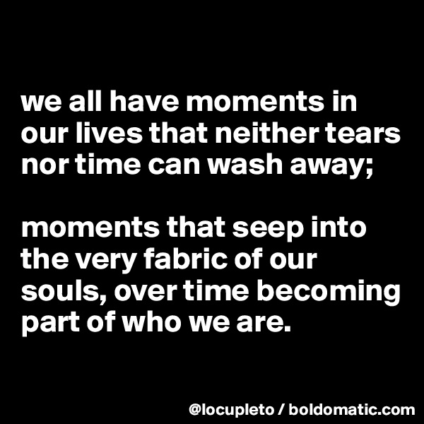 we all have moments in our lives that neither tears nor time can wash away;   moments that seep into the very fabric of our souls, over time becoming part of who we are.
