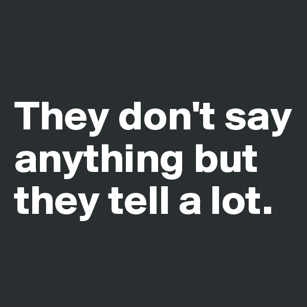 They don't say anything but they tell a lot.