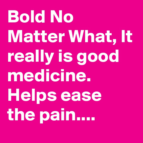 Bold No Matter What, It really is good medicine. Helps ease the pain....
