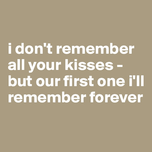 i don't remember all your kisses - but our first one i'll remember forever