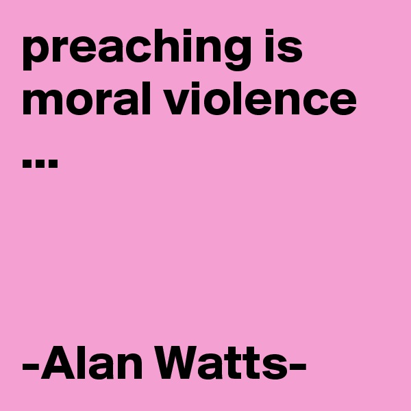 preaching is moral violence ...    -Alan Watts-