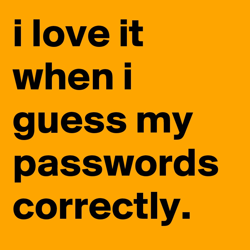 i love it when i guess my passwords correctly.