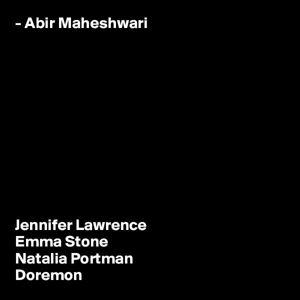 - Abir Maheshwari            Jennifer Lawrence Emma Stone Natalia Portman Doremon