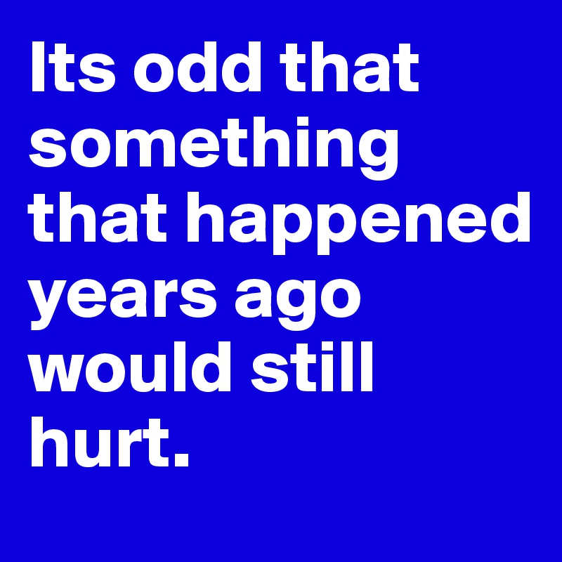 Its odd that something that happened years ago would still hurt.