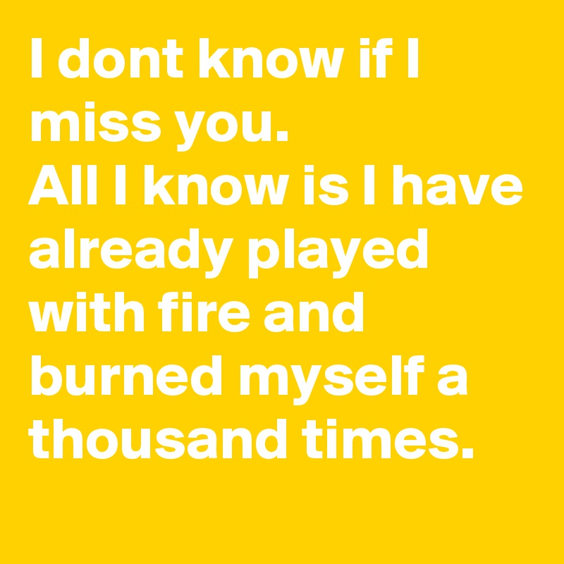 I dont know if I miss you. All I know is I have already played with fire and burned myself a thousand times.