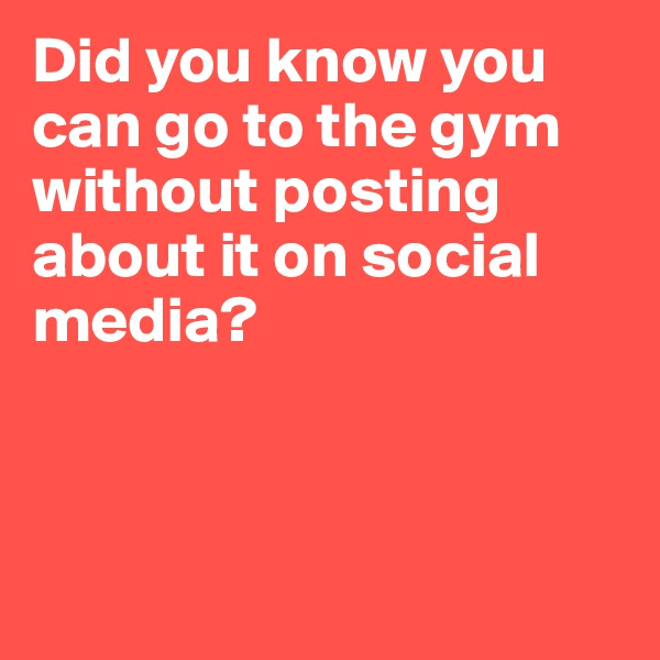 Did you know you can go to the gym without posting about it on social media?