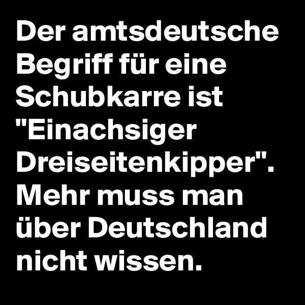 """Der amtsdeutsche Begriff für eine Schubkarre ist """"Einachsiger Dreiseitenkipper"""". Mehr muss man über Deutschland nicht wissen."""