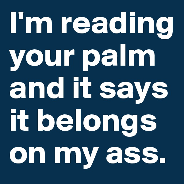 I'm reading your palm and it says it belongs on my ass.