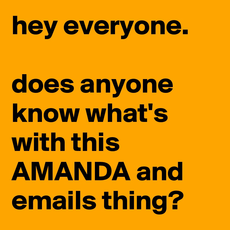 hey everyone.   does anyone know what's with this AMANDA and emails thing?